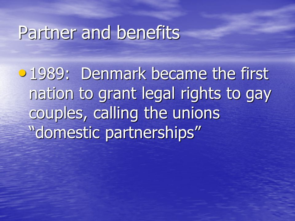 Partner and benefits 1989: Denmark became the first nation to grant legal rights to gay couples, calling the unions domestic partnerships 1989: Denmark became the first nation to grant legal rights to gay couples, calling the unions domestic partnerships