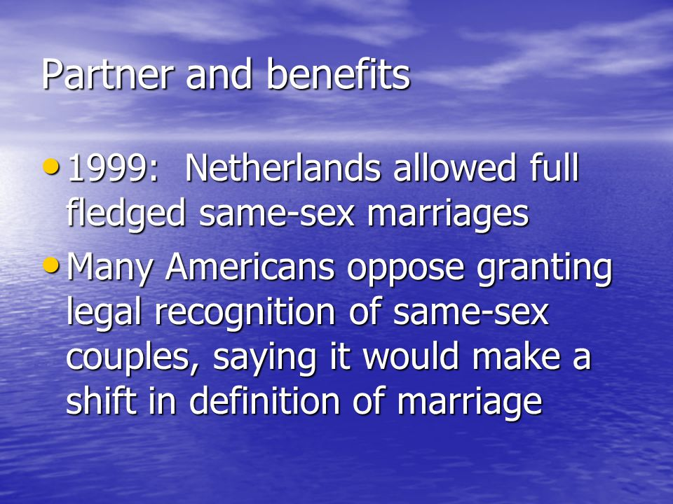 Partner and benefits 1999: Netherlands allowed full fledged same-sex marriages 1999: Netherlands allowed full fledged same-sex marriages Many Americans oppose granting legal recognition of same-sex couples, saying it would make a shift in definition of marriage Many Americans oppose granting legal recognition of same-sex couples, saying it would make a shift in definition of marriage