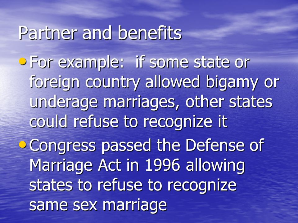 Partner and benefits For example: if some state or foreign country allowed bigamy or underage marriages, other states could refuse to recognize it For example: if some state or foreign country allowed bigamy or underage marriages, other states could refuse to recognize it Congress passed the Defense of Marriage Act in 1996 allowing states to refuse to recognize same sex marriage Congress passed the Defense of Marriage Act in 1996 allowing states to refuse to recognize same sex marriage