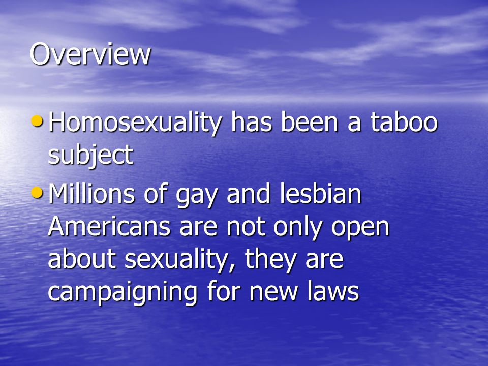 Overview Homosexuality has been a taboo subject Homosexuality has been a taboo subject Millions of gay and lesbian Americans are not only open about sexuality, they are campaigning for new laws Millions of gay and lesbian Americans are not only open about sexuality, they are campaigning for new laws
