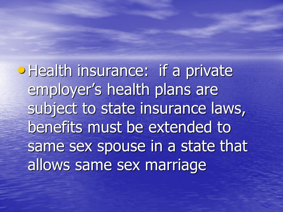 Health insurance: if a private employer's health plans are subject to state insurance laws, benefits must be extended to same sex spouse in a state that allows same sex marriage Health insurance: if a private employer's health plans are subject to state insurance laws, benefits must be extended to same sex spouse in a state that allows same sex marriage