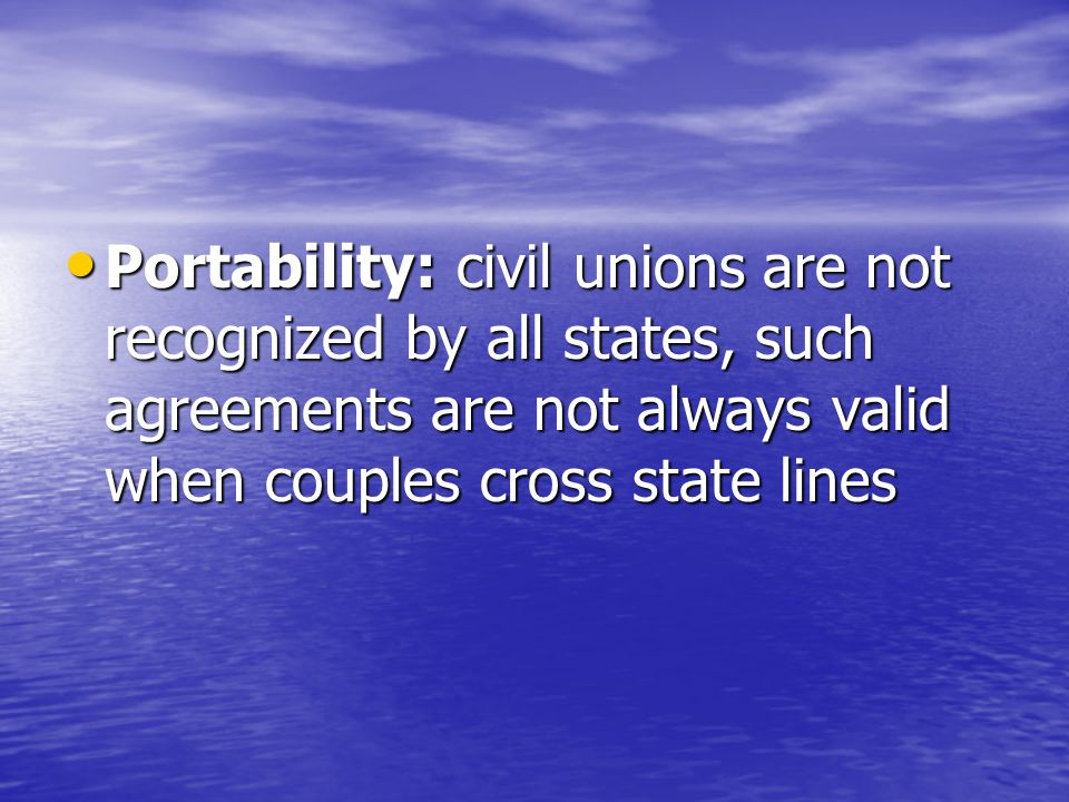 Portability: civil unions are not recognized by all states, such agreements are not always valid when couples cross state lines Portability: civil unions are not recognized by all states, such agreements are not always valid when couples cross state lines