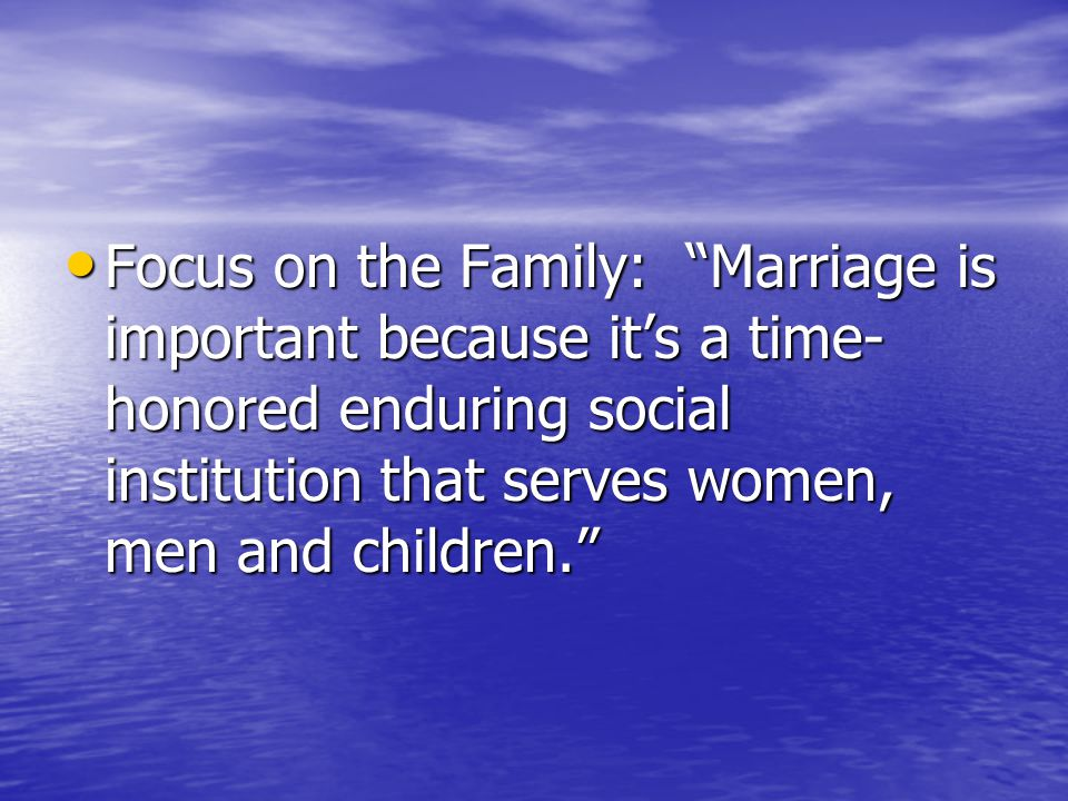 Focus on the Family: Marriage is important because it's a time- honored enduring social institution that serves women, men and children. Focus on the Family: Marriage is important because it's a time- honored enduring social institution that serves women, men and children.
