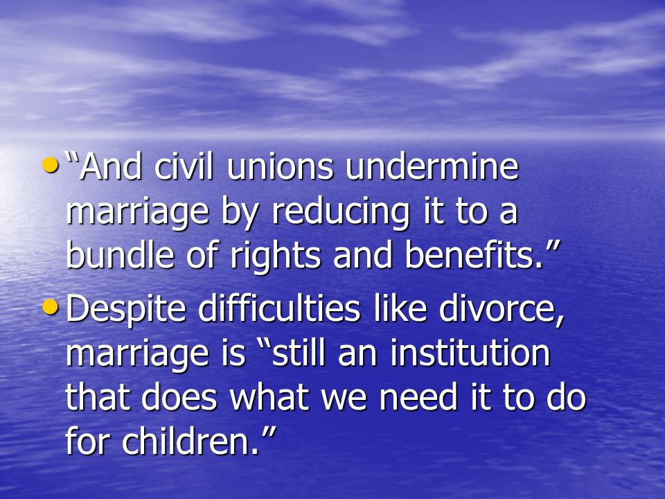 And civil unions undermine marriage by reducing it to a bundle of rights and benefits. And civil unions undermine marriage by reducing it to a bundle of rights and benefits. Despite difficulties like divorce, marriage is still an institution that does what we need it to do for children. Despite difficulties like divorce, marriage is still an institution that does what we need it to do for children.