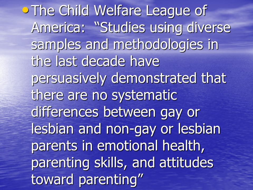 The Child Welfare League of America: Studies using diverse samples and methodologies in the last decade have persuasively demonstrated that there are no systematic differences between gay or lesbian and non-gay or lesbian parents in emotional health, parenting skills, and attitudes toward parenting The Child Welfare League of America: Studies using diverse samples and methodologies in the last decade have persuasively demonstrated that there are no systematic differences between gay or lesbian and non-gay or lesbian parents in emotional health, parenting skills, and attitudes toward parenting