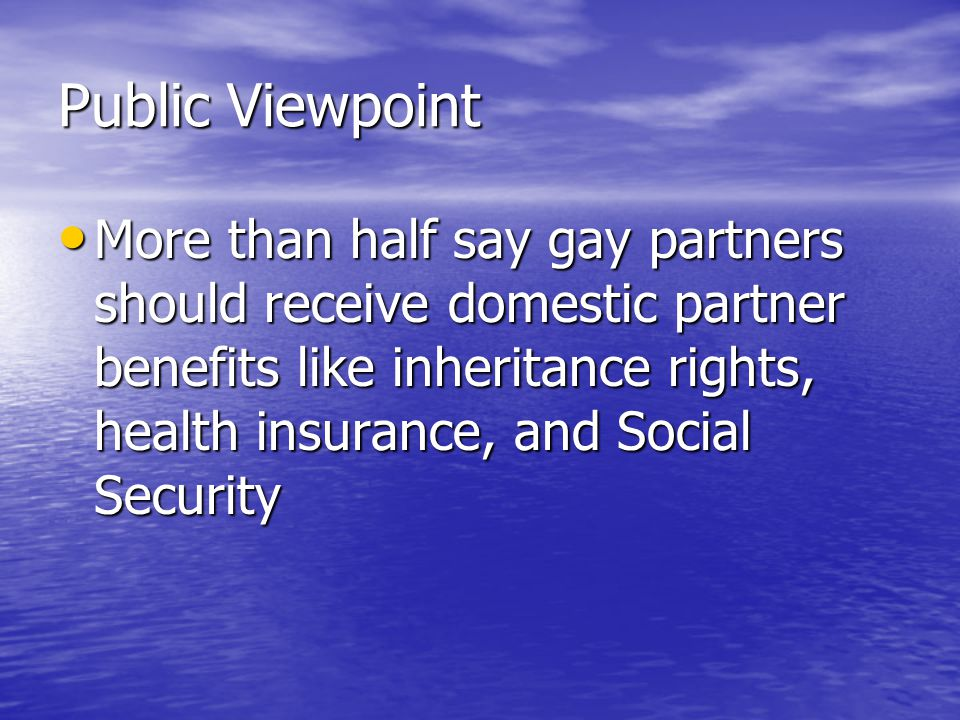 Public Viewpoint More than half say gay partners should receive domestic partner benefits like inheritance rights, health insurance, and Social Security More than half say gay partners should receive domestic partner benefits like inheritance rights, health insurance, and Social Security
