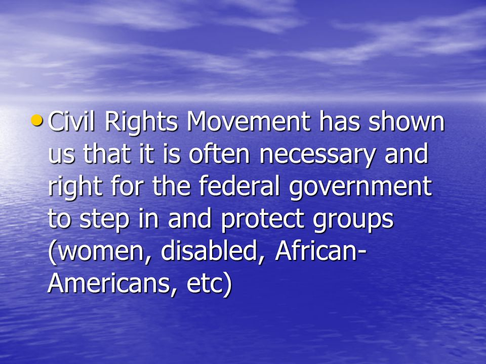 Civil Rights Movement has shown us that it is often necessary and right for the federal government to step in and protect groups (women, disabled, African- Americans, etc) Civil Rights Movement has shown us that it is often necessary and right for the federal government to step in and protect groups (women, disabled, African- Americans, etc)