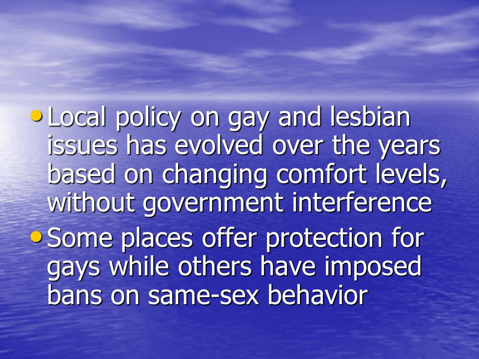 Local policy on gay and lesbian issues has evolved over the years based on changing comfort levels, without government interference Local policy on gay and lesbian issues has evolved over the years based on changing comfort levels, without government interference Some places offer protection for gays while others have imposed bans on same-sex behavior Some places offer protection for gays while others have imposed bans on same-sex behavior