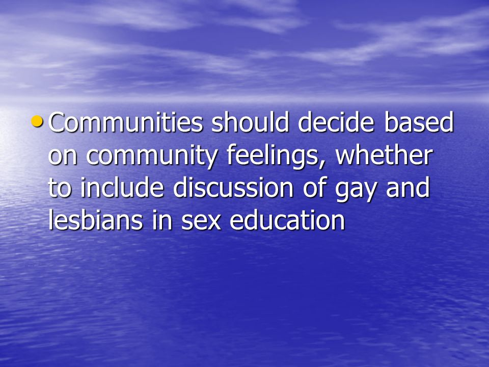 Communities should decide based on community feelings, whether to include discussion of gay and lesbians in sex education Communities should decide based on community feelings, whether to include discussion of gay and lesbians in sex education
