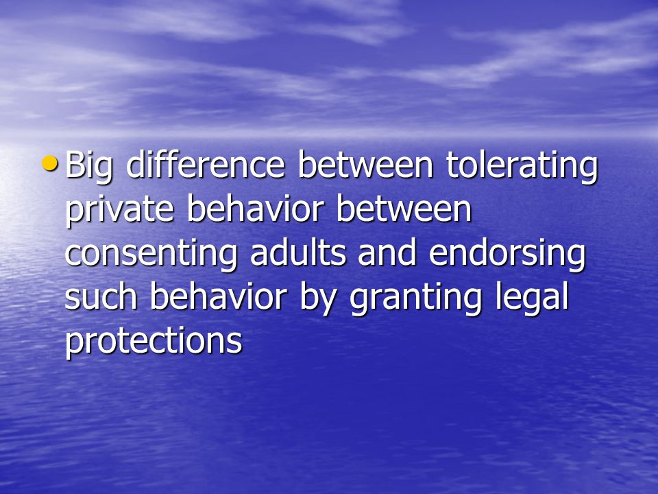 Big difference between tolerating private behavior between consenting adults and endorsing such behavior by granting legal protections Big difference between tolerating private behavior between consenting adults and endorsing such behavior by granting legal protections
