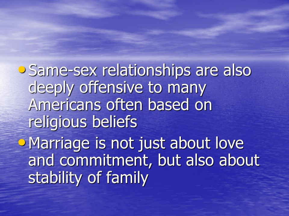 Same-sex relationships are also deeply offensive to many Americans often based on religious beliefs Same-sex relationships are also deeply offensive to many Americans often based on religious beliefs Marriage is not just about love and commitment, but also about stability of family Marriage is not just about love and commitment, but also about stability of family