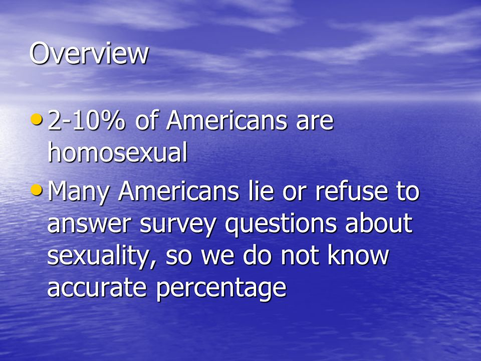 Overview 2-10% of Americans are homosexual 2-10% of Americans are homosexual Many Americans lie or refuse to answer survey questions about sexuality, so we do not know accurate percentage Many Americans lie or refuse to answer survey questions about sexuality, so we do not know accurate percentage