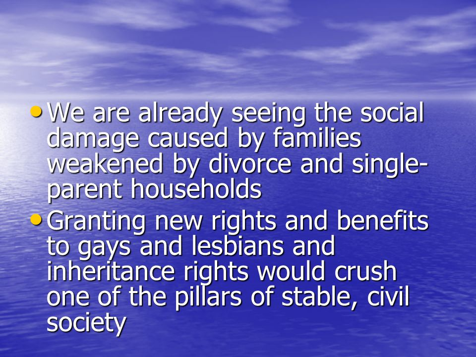 We are already seeing the social damage caused by families weakened by divorce and single- parent households We are already seeing the social damage caused by families weakened by divorce and single- parent households Granting new rights and benefits to gays and lesbians and inheritance rights would crush one of the pillars of stable, civil society Granting new rights and benefits to gays and lesbians and inheritance rights would crush one of the pillars of stable, civil society