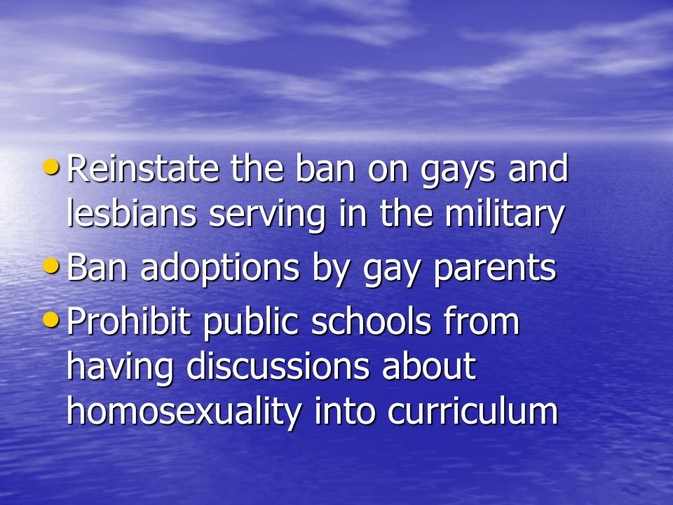 Reinstate the ban on gays and lesbians serving in the military Reinstate the ban on gays and lesbians serving in the military Ban adoptions by gay parents Ban adoptions by gay parents Prohibit public schools from having discussions about homosexuality into curriculum Prohibit public schools from having discussions about homosexuality into curriculum