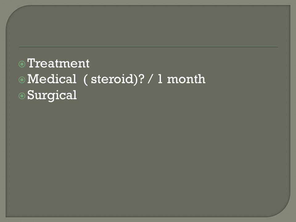  Treatment  Medical ( steroid) / 1 month  Surgical