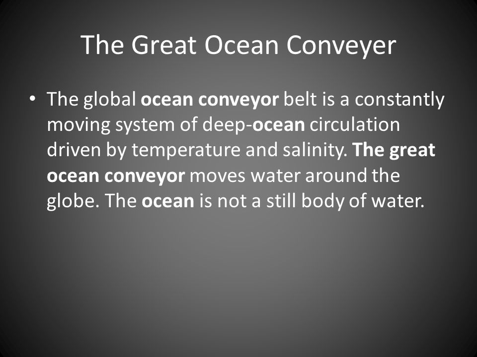 The Great Ocean Conveyer The global ocean conveyor belt is a constantly moving system of deep-ocean circulation driven by temperature and salinity.