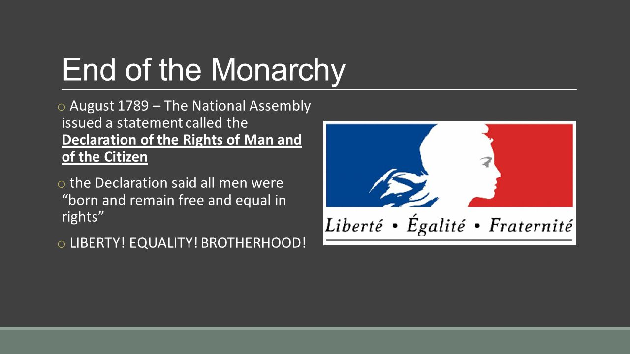 End of the Monarchy o August 1789 – The National Assembly issued a statement called the Declaration of the Rights of Man and of the Citizen o the Declaration said all men were born and remain free and equal in rights o LIBERTY.