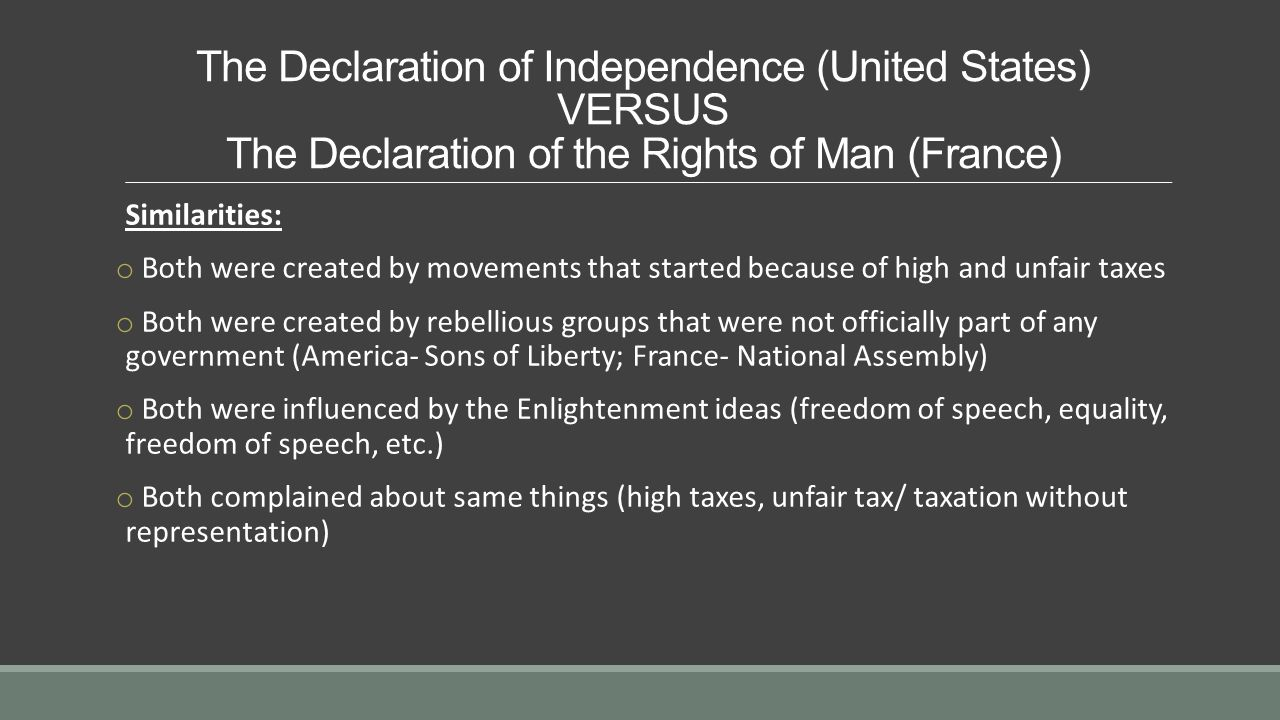 The Declaration of Independence (United States) VERSUS The Declaration of the Rights of Man (France) Similarities: o Both were created by movements that started because of high and unfair taxes o Both were created by rebellious groups that were not officially part of any government (America- Sons of Liberty; France- National Assembly) o Both were influenced by the Enlightenment ideas (freedom of speech, equality, freedom of speech, etc.) o Both complained about same things (high taxes, unfair tax/ taxation without representation)