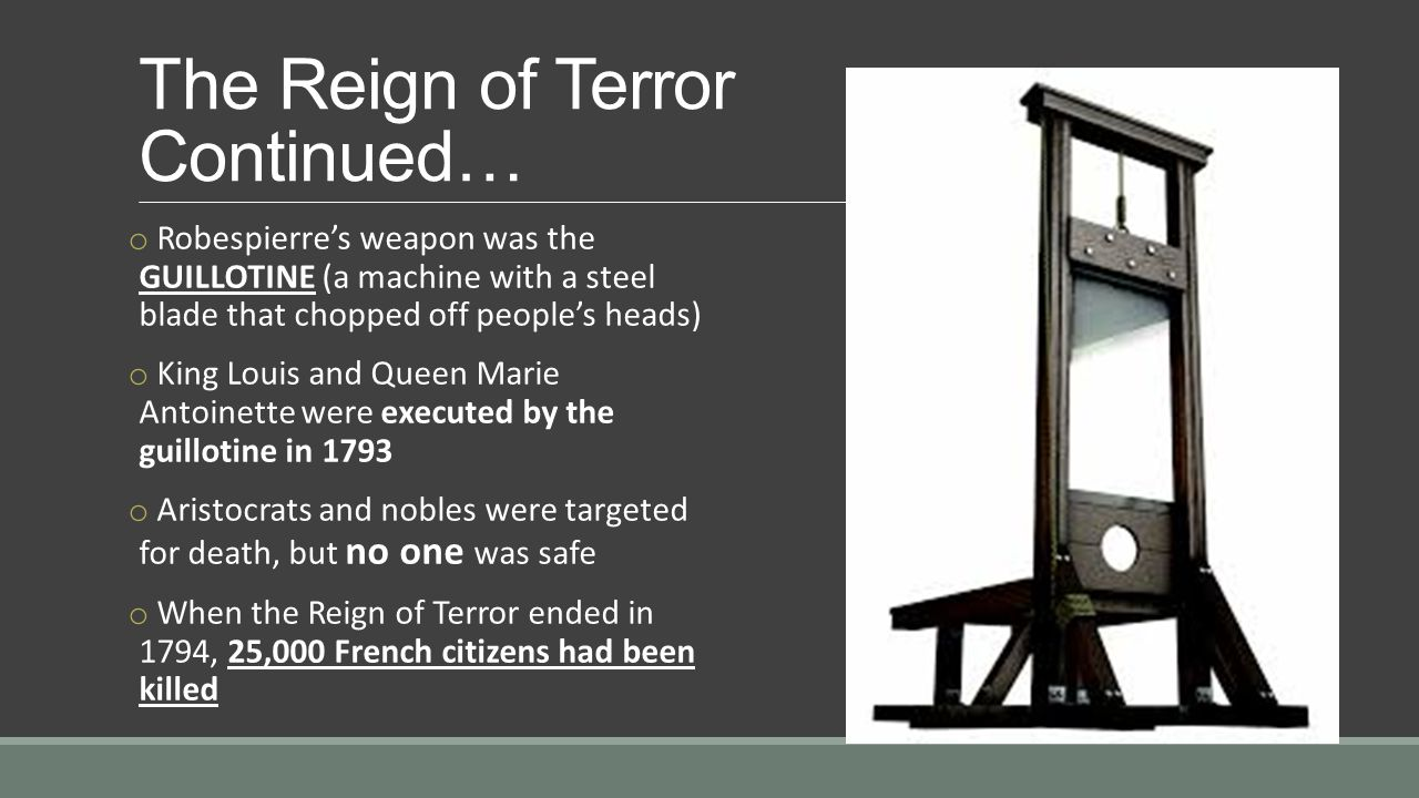 The Reign of Terror Continued… o Robespierre's weapon was the GUILLOTINE (a machine with a steel blade that chopped off people's heads) o King Louis and Queen Marie Antoinette were executed by the guillotine in 1793 o Aristocrats and nobles were targeted for death, but no one was safe o When the Reign of Terror ended in 1794, 25,000 French citizens had been killed