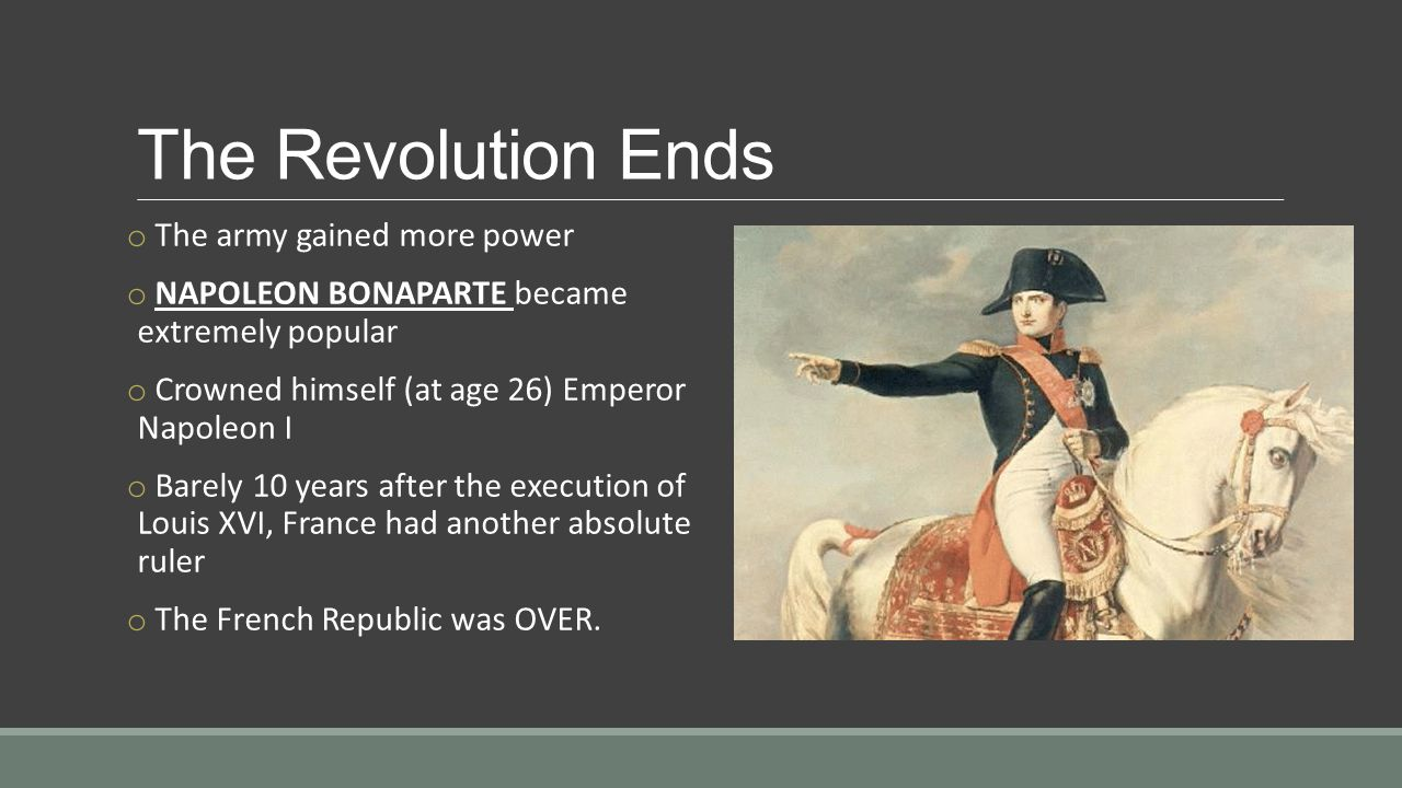 The Revolution Ends o The army gained more power o NAPOLEON BONAPARTE became extremely popular o Crowned himself (at age 26) Emperor Napoleon I o Barely 10 years after the execution of Louis XVI, France had another absolute ruler o The French Republic was OVER.