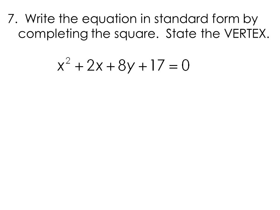 7. Write the equation in standard form by completing the square. State the VERTEX.
