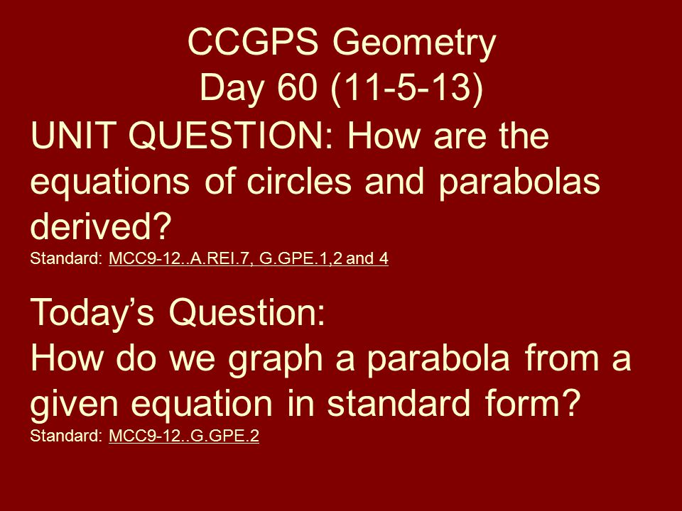 CCGPS Geometry Day 60 ( ) UNIT QUESTION: How are the equations of circles and parabolas derived.