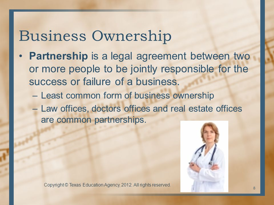 Business Ownership Partnership is a legal agreement between two or more people to be jointly responsible for the success or failure of a business.