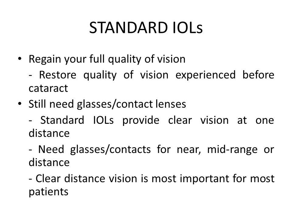 STANDARD IOLs Regain your full quality of vision - Restore quality of vision experienced before cataract Still need glasses/contact lenses - Standard IOLs provide clear vision at one distance - Need glasses/contacts for near, mid-range or distance - Clear distance vision is most important for most patients