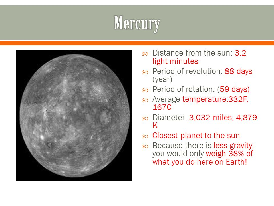  Distance from the sun: 3.2 light minutes  Period of revolution: 88 days (year)  Period of rotation: (59 days)  Average temperature:332F, 167C  Diameter: 3,032 miles, 4,879 K  Closest planet to the sun.