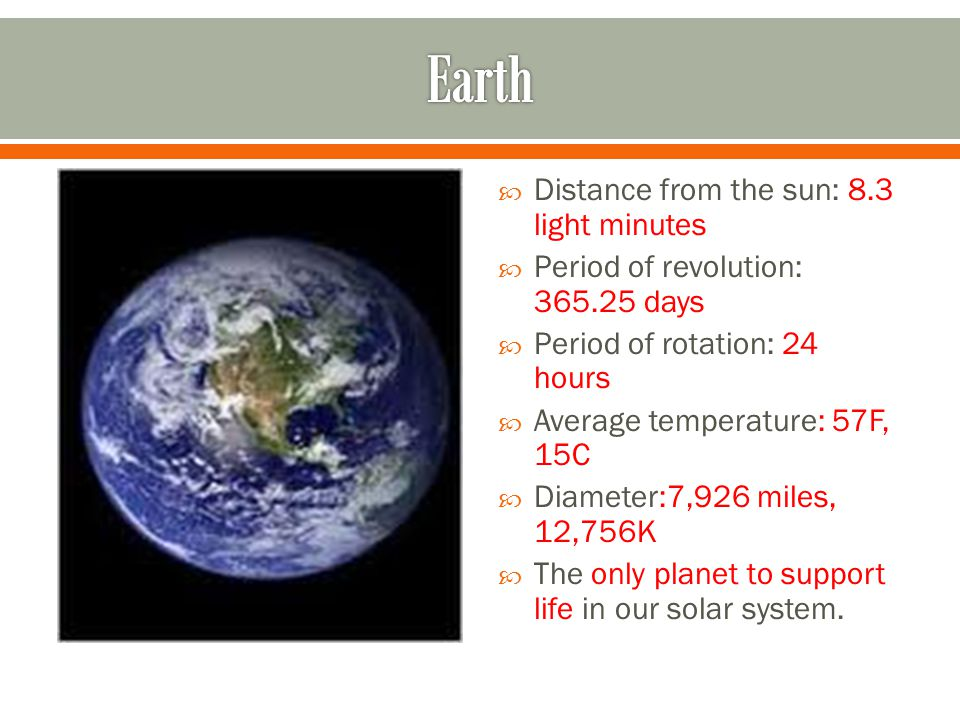  Distance from the sun: 8.3 light minutes  Period of revolution: days  Period of rotation: 24 hours  Average temperature: 57F, 15C  Diameter:7,926 miles, 12,756K  The only planet to support life in our solar system.