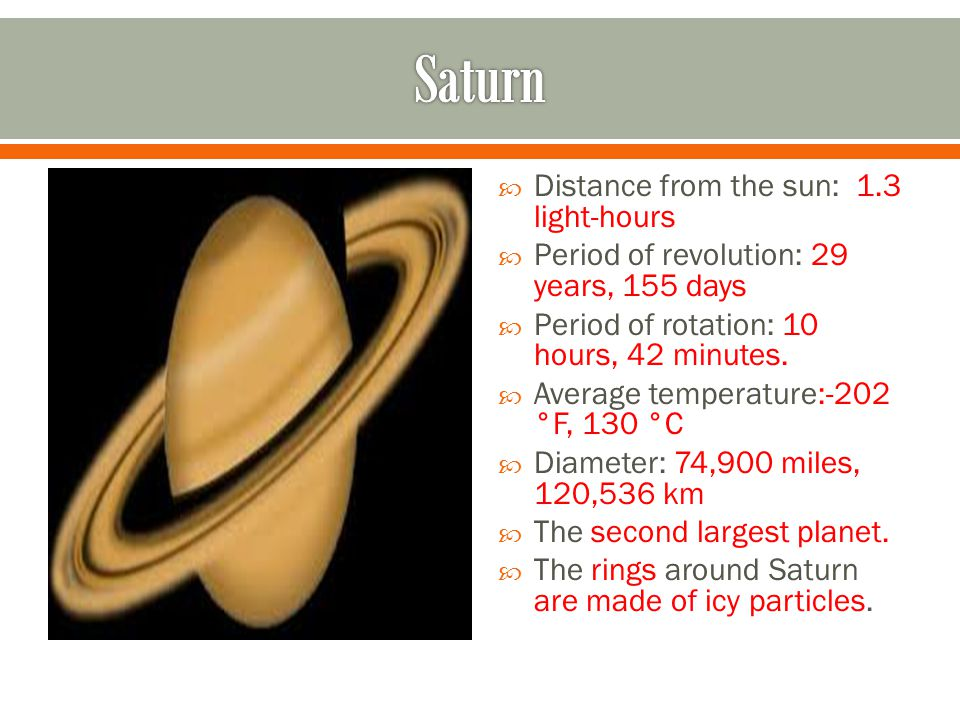  Distance from the sun: 1.3 light-hours  Period of revolution: 29 years, 155 days  Period of rotation: 10 hours, 42 minutes.
