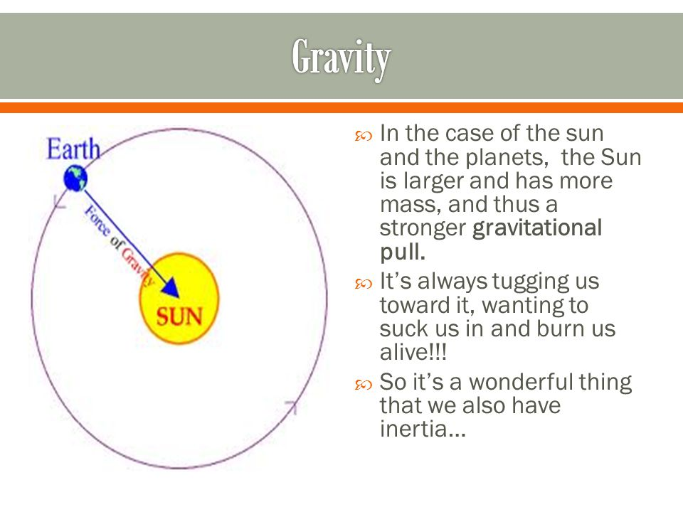  In the case of the sun and the planets, the Sun is larger and has more mass, and thus a stronger gravitational pull.