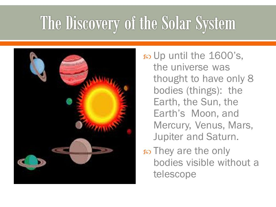  Up until the 1600's, the universe was thought to have only 8 bodies (things): the Earth, the Sun, the Earth's Moon, and Mercury, Venus, Mars, Jupiter and Saturn.