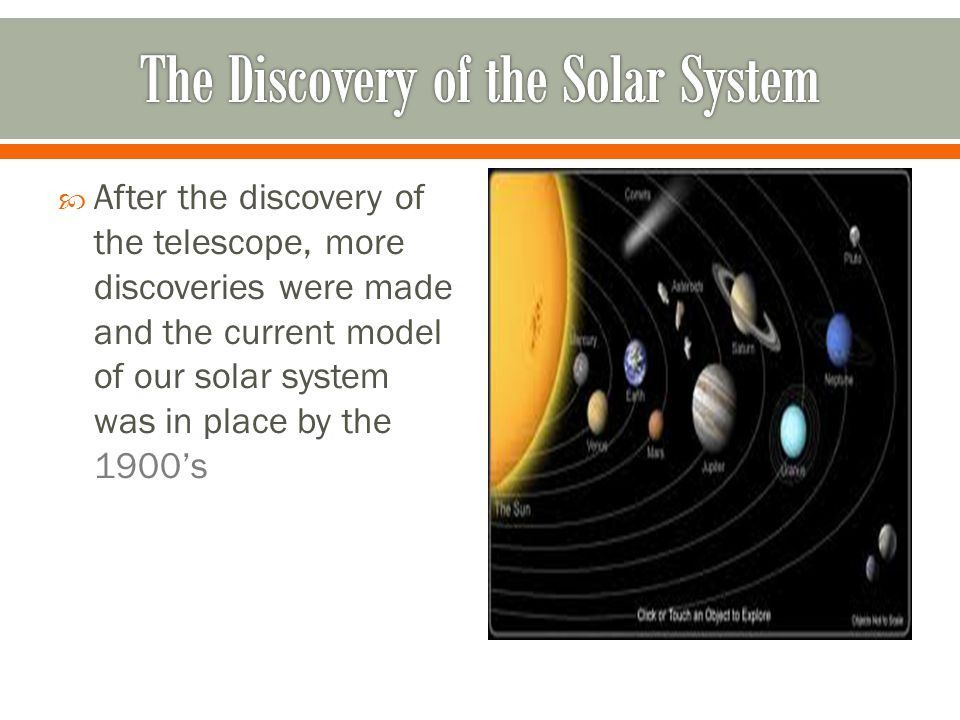  After the discovery of the telescope, more discoveries were made and the current model of our solar system was in place by the 1900's