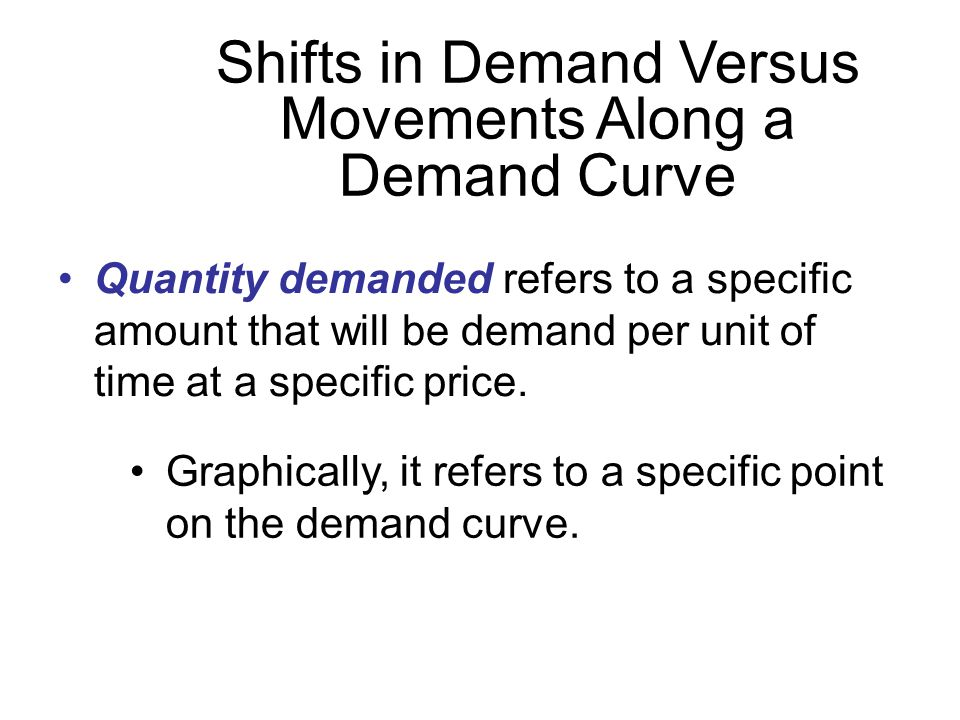 Quantity demanded refers to a specific amount that will be demand per unit of time at a specific price.
