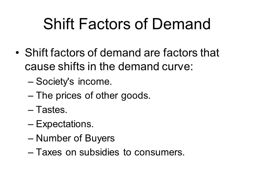 Shift Factors of Demand Shift factors of demand are factors that cause shifts in the demand curve: –Society s income.