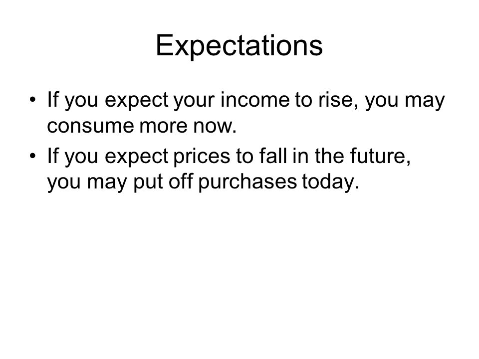 Expectations If you expect your income to rise, you may consume more now.