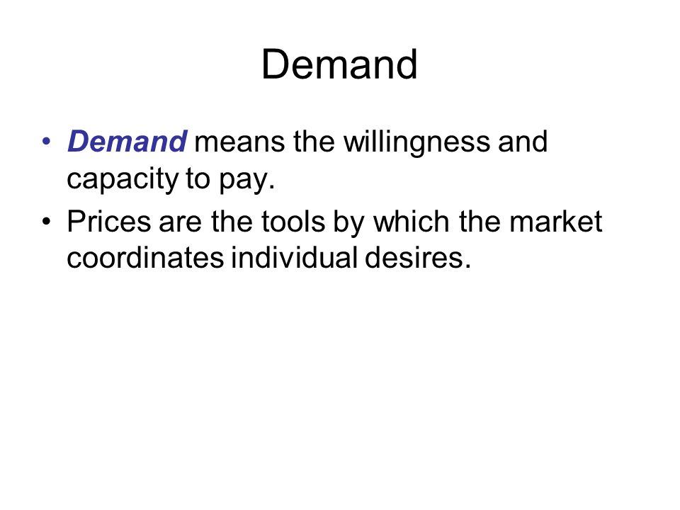 Demand Demand means the willingness and capacity to pay.
