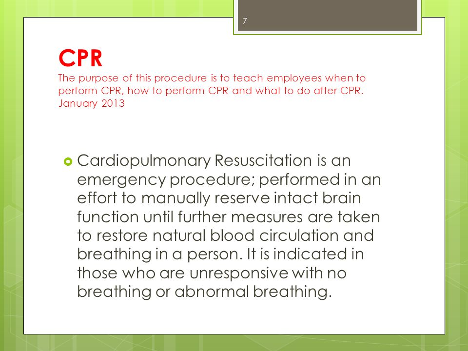 CPR The purpose of this procedure is to teach employees when to perform CPR, how to perform CPR and what to do after CPR.