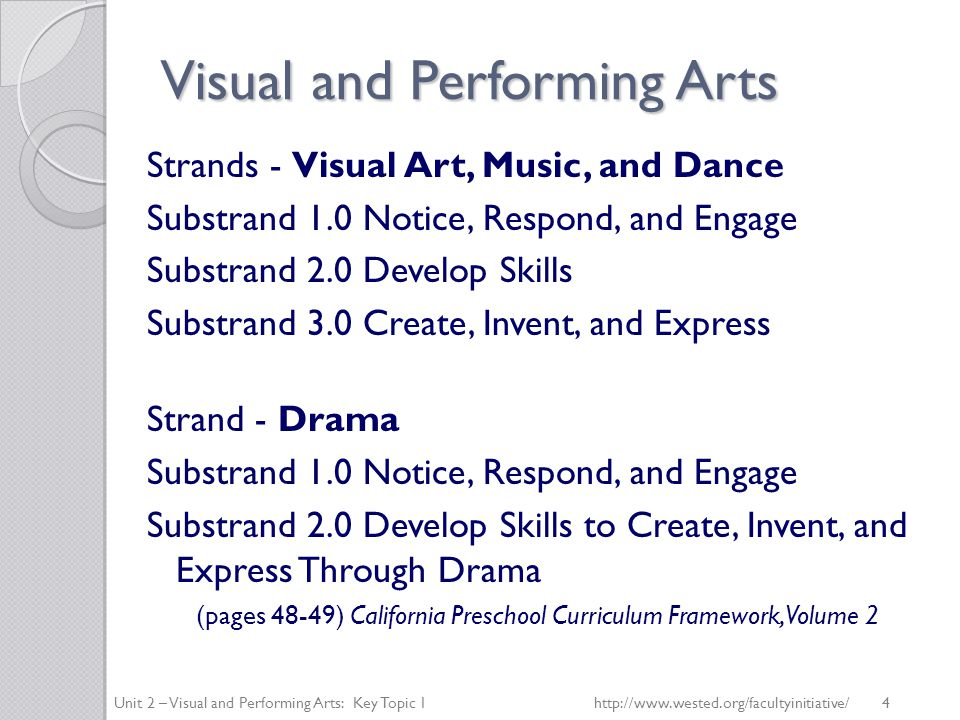 Visual and Performing Arts Strands - Visual Art, Music, and Dance Substrand 1.0 Notice, Respond, and Engage Substrand 2.0 Develop Skills Substrand 3.0 Create, Invent, and Express Strand - Drama Substrand 1.0 Notice, Respond, and Engage Substrand 2.0 Develop Skills to Create, Invent, and Express Through Drama (pages 48-49) California Preschool Curriculum Framework, Volume 2 Unit 2 – Visual and Performing Arts: Key Topic 1   4
