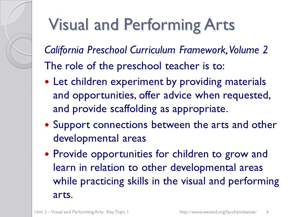 Visual and Performing Arts California Preschool Curriculum Framework, Volume 2 The role of the preschool teacher is to: Let children experiment by providing materials and opportunities, offer advice when requested, and provide scaffolding as appropriate.