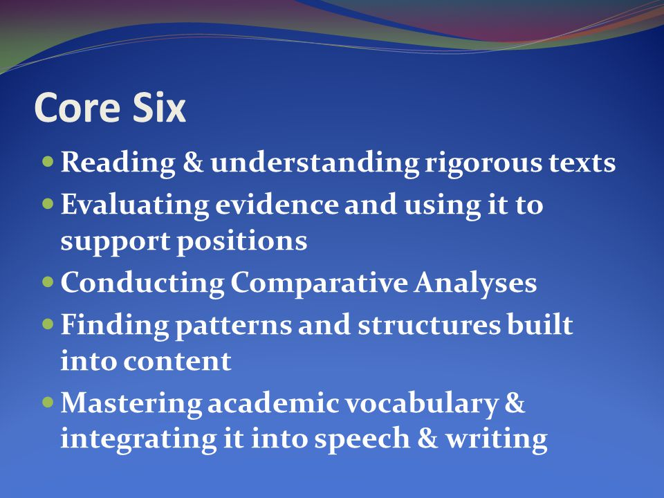 Core Six Reading & understanding rigorous texts Evaluating evidence and using it to support positions Conducting Comparative Analyses Finding patterns and structures built into content Mastering academic vocabulary & integrating it into speech & writing