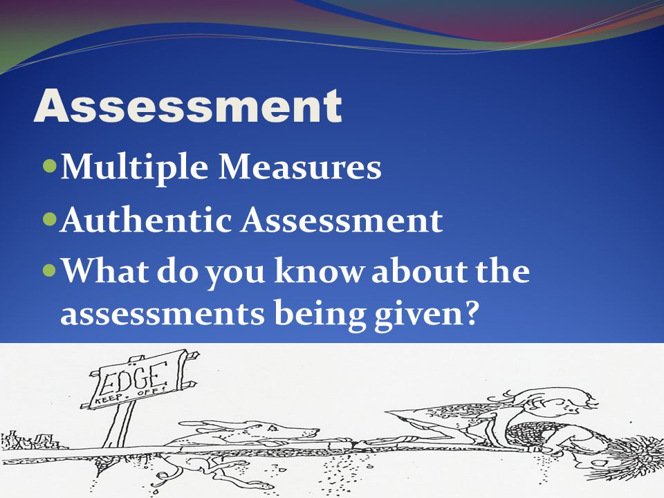 Assessment Multiple Measures Authentic Assessment What do you know about the assessments being given