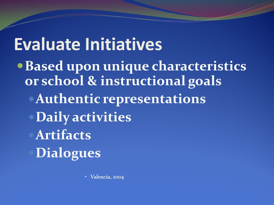 Evaluate Initiatives Based upon unique characteristics or school & instructional goals Authentic representations Daily activities Artifacts Dialogues Valencia, 2004