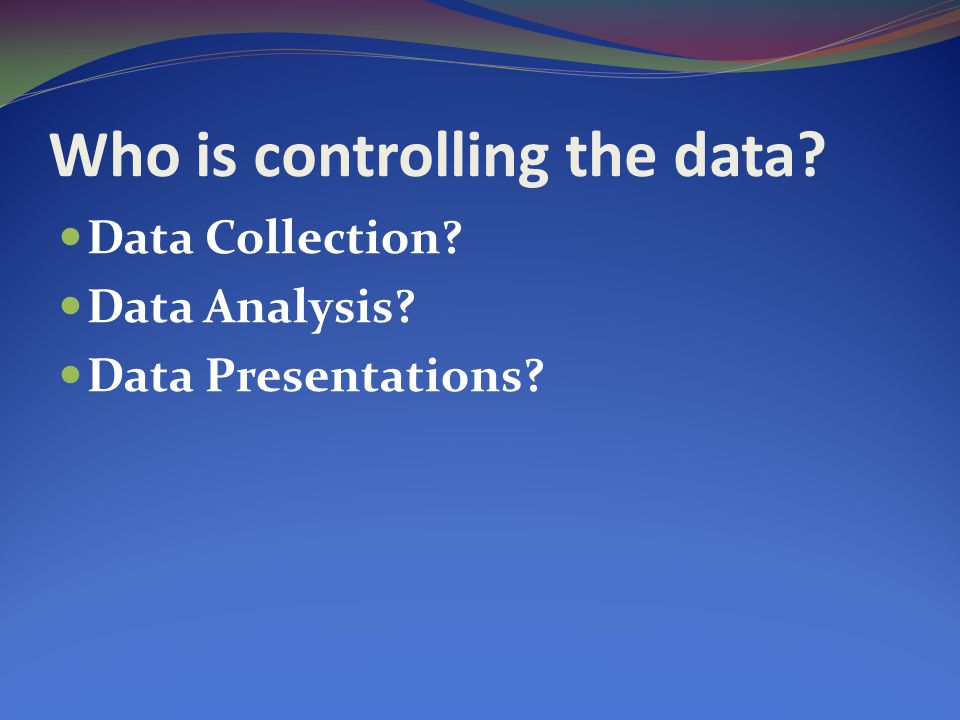 Who is controlling the data Data Collection Data Analysis Data Presentations