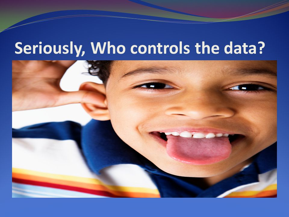 Seriously, Who controls the data