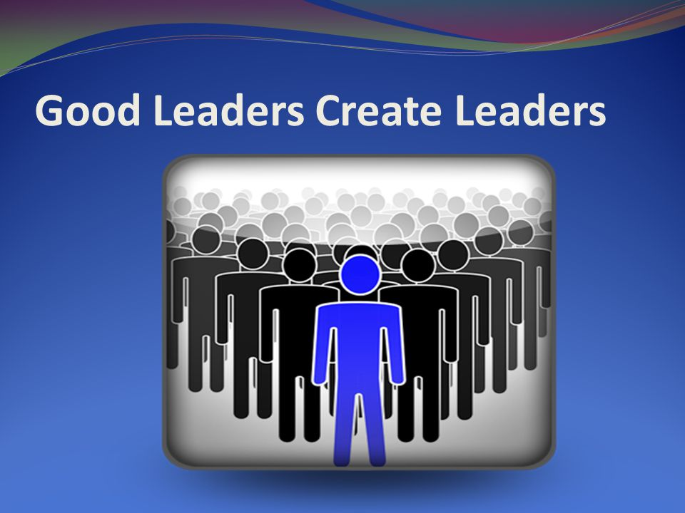 Good Leaders Create Leaders