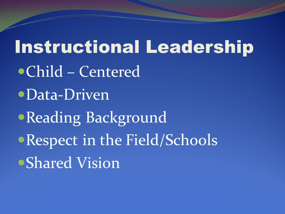 Instructional Leadership Child – Centered Data-Driven Reading Background Respect in the Field/Schools Shared Vision