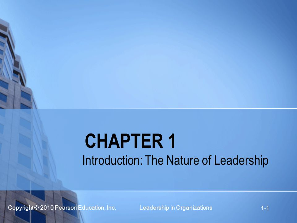 Copyright © 2010 Pearson Education, Inc. Leadership in Organizations 1-1 CHAPTER 1 Introduction: The Nature of Leadership