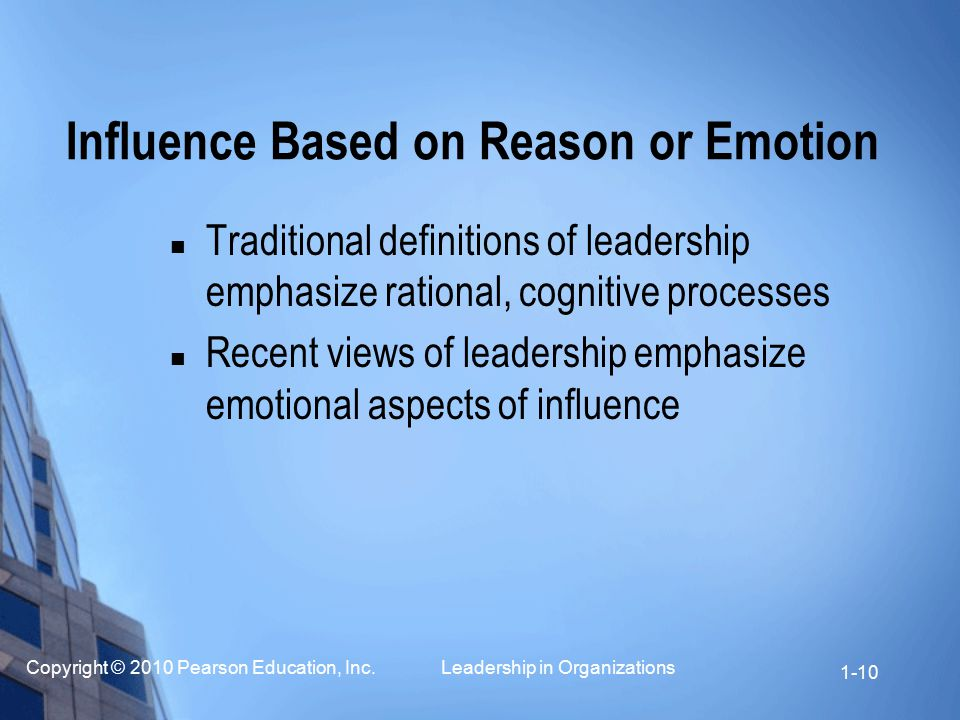 Copyright © 2010 Pearson Education, Inc. Leadership in Organizations 1-10 Influence Based on Reason or Emotion Traditional definitions of leadership e